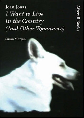 Joan Jonas: I Want To Live In The Country (And Other Romances) (Afterall)