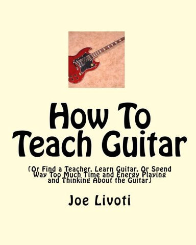 How To Teach Guitar: (Or Find A Teacher, Learn Guitar, Or Spend Way Too Much Time And Energy Playing And Thinking About The Guitar)