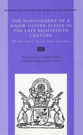 The Management Of A Major Ulster Estate In The Late Eighteenth Century: The Eighth Earl Of Abercorn And His Irish Agents (Maynooth Studies In Irish Local History)
