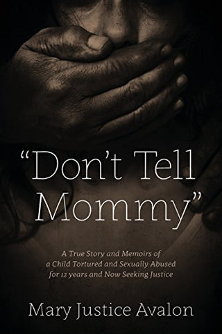 """Don'T Tell Mommy"" - A True Story And Memoirs Of A Child Tortured And Sexually Abused For 12 Years And Now Seeking Justice"
