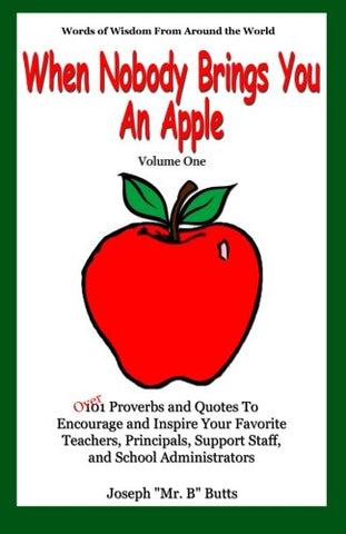 """When Nobody Brings You An Apple"": Over 101 Proverbs And Quotes To Encourage And Inspire Your Favorite Teachers, Principals, And Support Staff (Volume 1)"