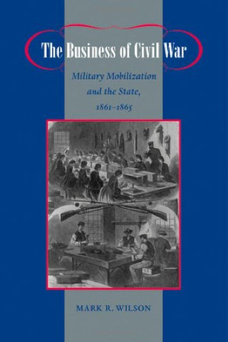 The Business Of Civil War: Military Mobilization And The State, 18611865 (Johns Hopkins Studies In The History Of Technology)