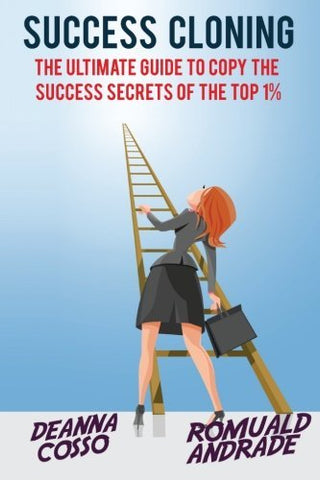 Success Cloning: The Ultimate Guide To Copy The Success Secrets Of The Top 1%