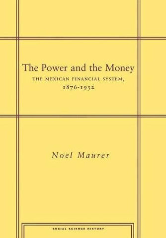 The Power And The Money: The Mexican Financial System, 1876-1932 (Social Science History)