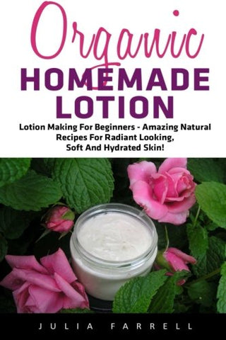 Organic Homemade Lotion: Lotion Making For Beginners - Amazing Natural Recipes For Radiant Looking, Soft And Hydrated Skin! (Beauty, Organic Cosmetics, Body Care)