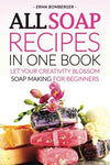 All Soap Recipes In One Book: Let Your Creativity Blossom - Soap Making For Beginners