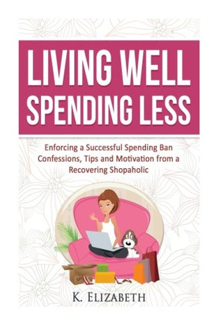 Living Well, Spending Less: Enforcing A Successful Spending Ban - Confessions, Tips And Motivation From A Recovering Shopaholic (Living Well Spending ... Less, Budget, Minimalist, Money Management)