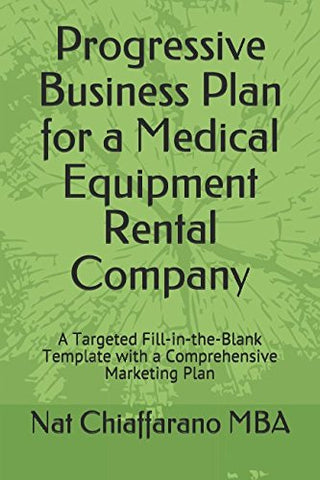 Progressive Business Plan For A Medical Equipment Rental Company: A Targeted Fill-In-The-Blank Template With A Comprehensive Marketing Plan