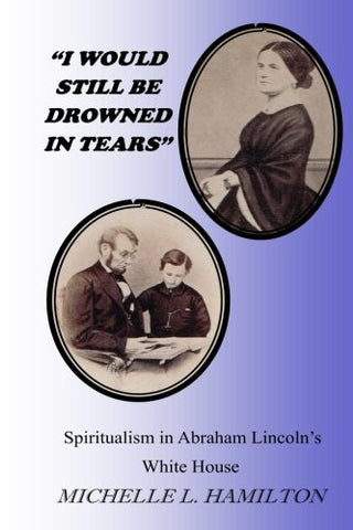 """I Would Still Be Drowned In Tears"": Spiritualism In Abraham Lincoln'S White House"