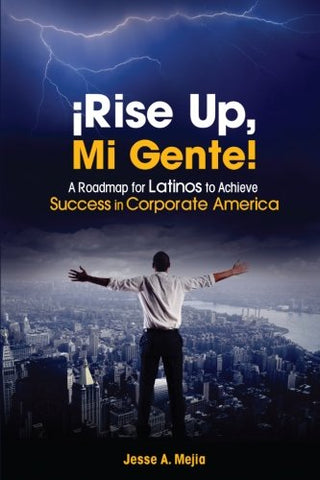 Rise Up, Mi Gente!: A Roadmap For Latinos To Achieve Success In Corporate America