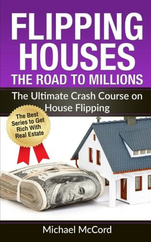 Flipping Houses: The Road To Millions: The Ultimate Crash Course On House Flipping (Real Estate, Real Estate Investment, Step By Step Guide)