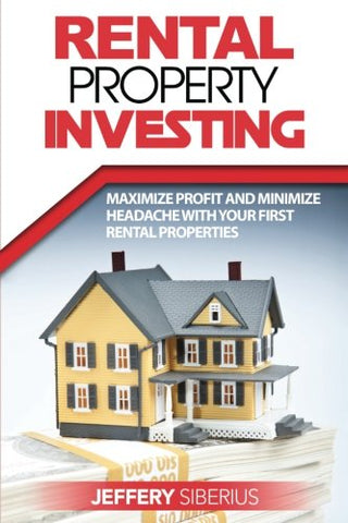 Rental Property Investing: Maximize Profit And Minimize Headache With Your First Rental Properties