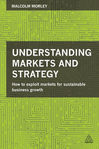 Understanding Markets And Strategy: How To Exploit Markets For Sustainable Business Growth