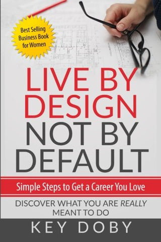 Live By Design, Not By Default: Simple Steps To Get A Career You Love: Discover What You'Re Really Meant To Do
