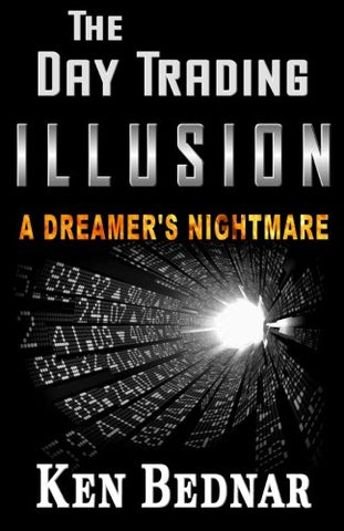 The Day Trading Illusion: A Dreamer'S Nightmare