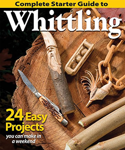Complete Starter Guide To Whittling: 24 Easy Projects You Can Make In A Weekend (Beginner-Friendly Step-By-Step Instructions, Tips, &Amp; Ready-To-Carve Patterns To Whittle Toys &Amp; Gifts)