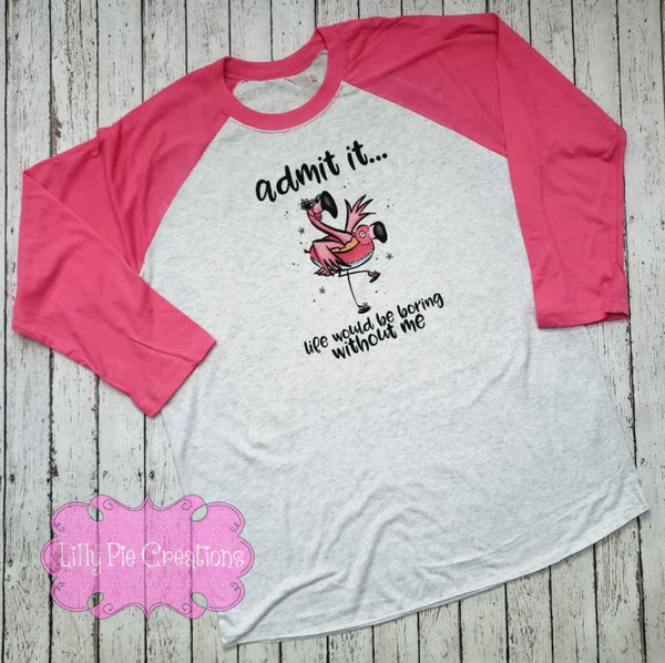 Admit it Life Would be Boring Without Me Flamingo Shirt