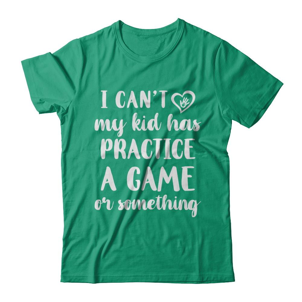 60710f0a4 I Can't My Kid Has Practice A Game Or Something Shirt & Hoodie ...