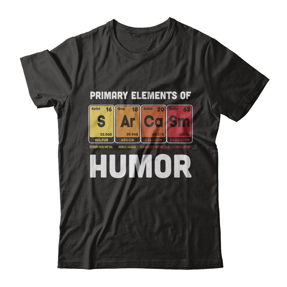 9bc55cfa Science Sarcasm Primary Elements Of Humor Chemistry Shirt & Hoodie ...