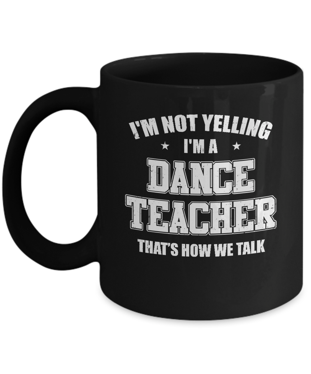 I\'m Not Yelling I\'m A Dance Teacher That\'s How We Talk Mug ...