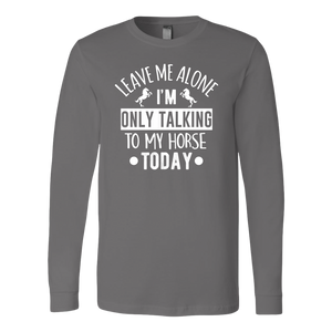"""Leave Me Alone I'm Only Talking To My Horse Today"" Unisex Long Sleeve Shirt"