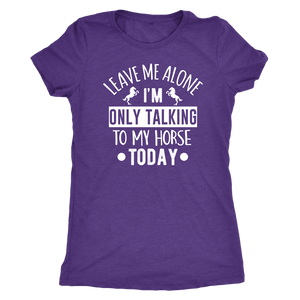 """Leave Me Alone I'm Only Talking To My Horse Today"" Women's Triblend T-Shirt"