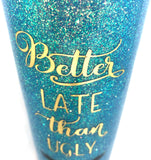 Better Late Than Ugly Glitter Tumbler