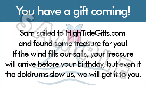 You have a gift coming! Sam sailed to HighTideGifts.com and found some treasure for you! If the wind fills our sails, your treasure will arrive before your birthday, but even if the doldrums slow us, we will get it to you.