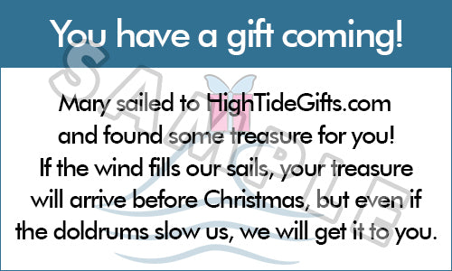 You have a gift coming! Mary sailed to HighTideGifts.com and found some treasure for you! If the wind fills our sails, your treasure will arrive before Christmas, but even if the doldrums slow us, we will get it to you.