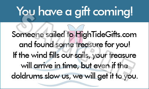 You have a gift coming! Someone sailed to HighTideGifts.com and found some treasure for you! If the wind fills our sails, your treasure will arrive in time, but even if the doldrums slow us, we will get it to you.