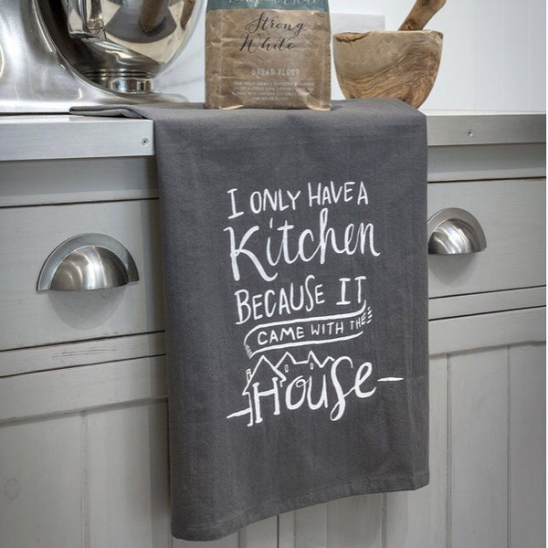 tea towel I only have a kitchen because it came with the house
