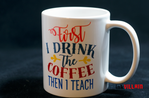 First I Drink The Coffee Then I Teach Mug