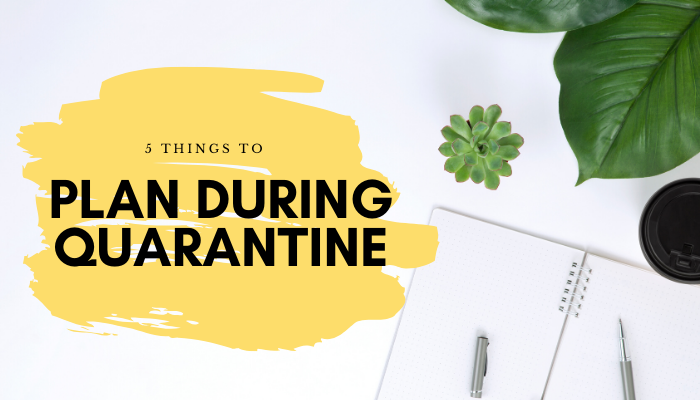 5 Things to Plan during Quarantine