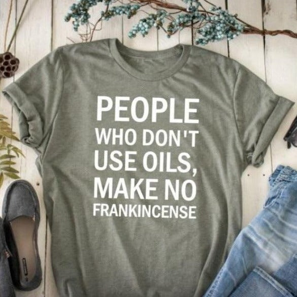 People Who Don't Wear Oils, Make No Frankincense T-Shirt | I'm Spoiled - Sp-oiled!