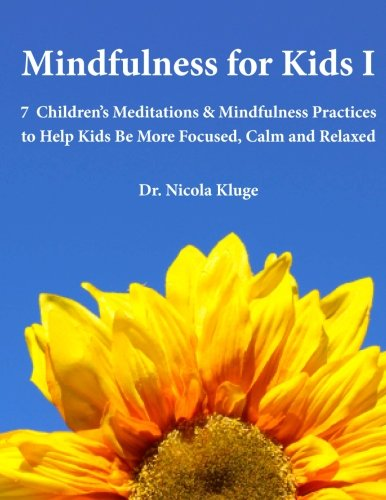 Mindfulness For Kids I: 7 Childrens Meditations & Mindfulness Practices To Help Kids Be More Focused, Calm And Relaxed: Seven Meditation Scripts With Warm-Up & Follow-Up Activities (Volume 1)