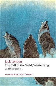 The Call Of The Wild, White Fang, And Other Stories (Oxford World'S Classics)