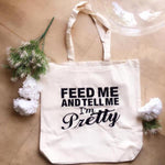 TOTE BAG - FEED ME AND TELL ME I AM PRETTY