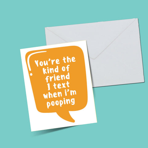 You're the kind of friend i text when i'm pooping card