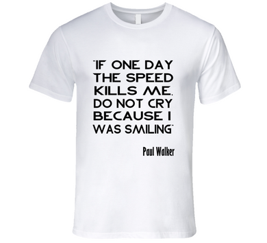 If One Day The Speed Kills Me Paul Walker T Shirt