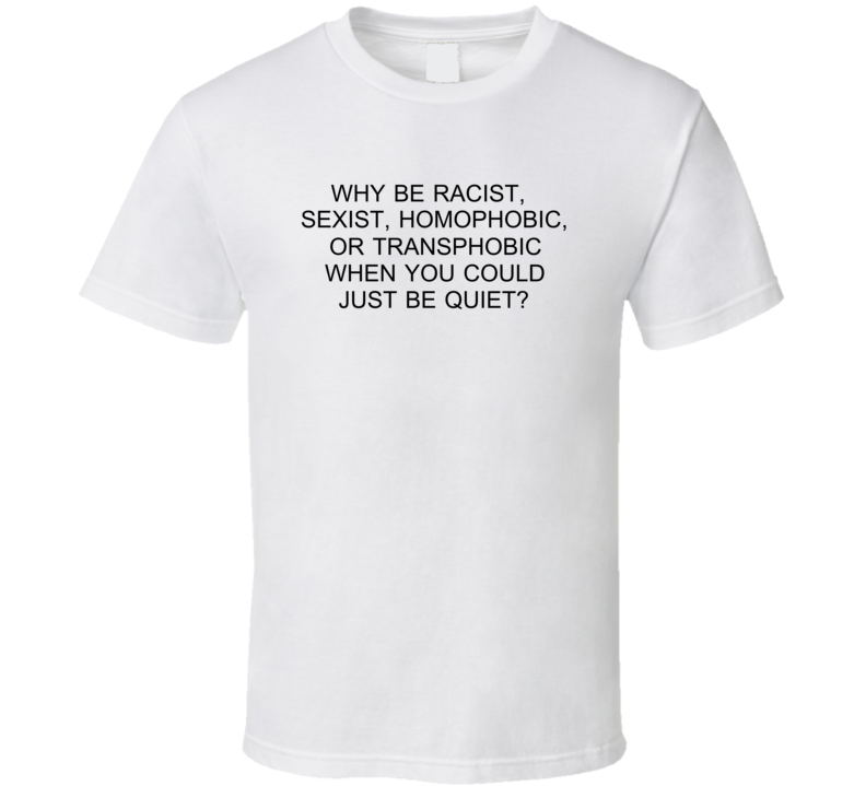 Why Be Racist Sexist Homophobic Or Transphobia When You Could Just Be Quiet T Shirt