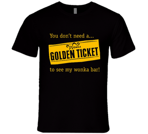 You Don't Need A Golden Ticket To See My Wonka Bar T Shirt