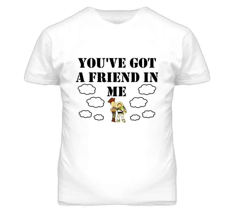 You've Got A Friend In Me T Shirt