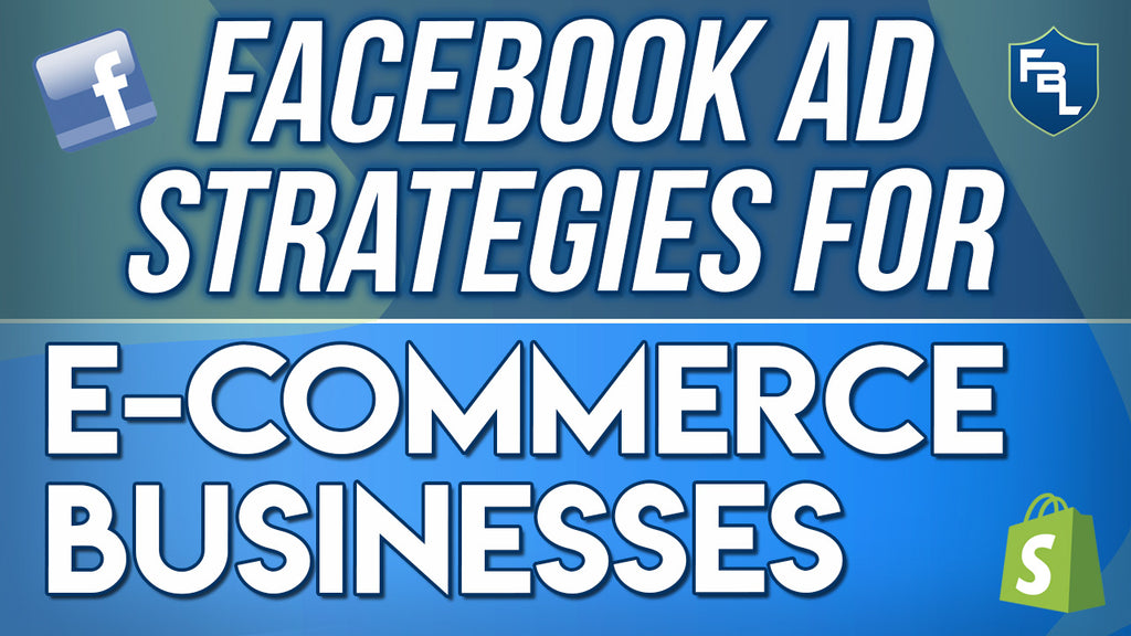 Facebook Ad Strategies For E-commerce Business Owners