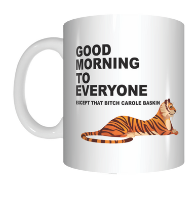 Good Morning To Everyone Except That Bitch Carole Baskin Tiger King Coffee Mug Gift FDG07-92-26005 FDG07-92-26005