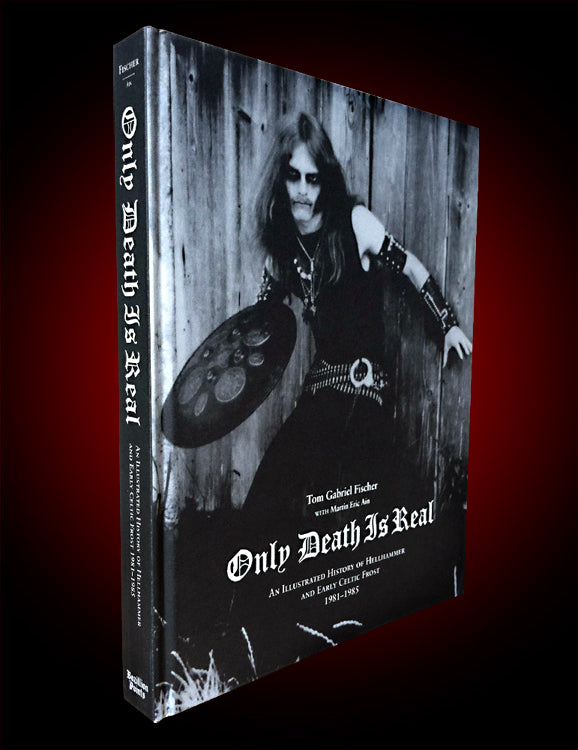 ONLY DEATH IS REAL: AN ILLUSTRATED HISTORY OF HELLHAMMER AND EARLY CELTIC FROST: 1981-1985 by Tom Gabriel Fischer with Martin Eric Ain