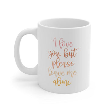 I Love You But Please Leave Me Alone Mug - The Everyday Mother