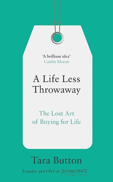 A Life Less Throwaway The Lost Art of Buying for Life Tara Button (author)