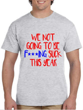 Load image into Gallery viewer, We Not Going To Be F***ING SUCK This Year! Men's Shirt