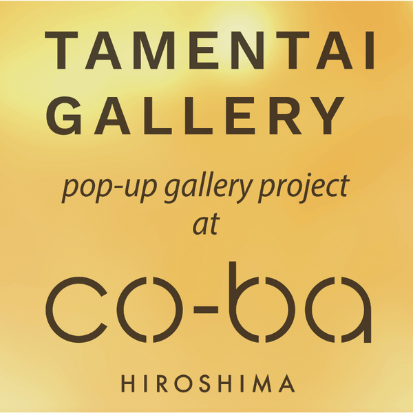 【無事終了しました】TAMENTAI GALLERY pop-up gallery project @ co-ba hiroshima