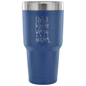 I Refuse to Become What You Call Normal 30 oz Tumbler - Travel Cup, Coffee Mug {Multiple Colors} - LaV's Boutique